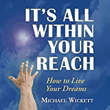 It's All Within Your Reach: How to Live Your Dreams  by Michael Wickett Narrated by Michael Wickett