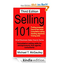 Selling 101: Consultative Selling Skills for Entrepreneurs, Free Agents, Consultants.  Finding Prospects; Face-to-Face Sales Calls;Consultative Selling; ... Sales (Small business sales how-to series)