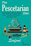 The Pescetarian Diet: Good Health And Easy Weight Loss - The Diet That Doesn't Feel Like A Diet!