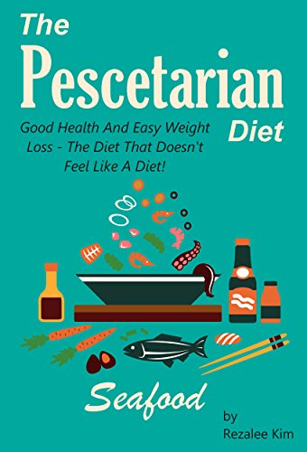 The Pescetarian Diet: Good Health And Easy Weight Loss - The Diet That Doesn't Feel Like A Diet! by Rizalee Kim