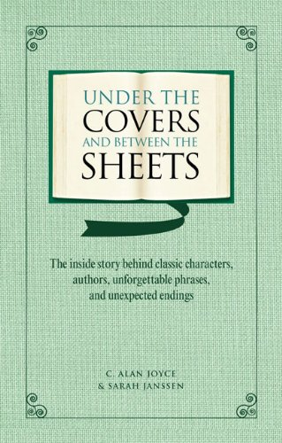 Under the Covers and between the Sheets: Facts and Trivia about the World's Greatest Books, C. Alan Joyce, Sarah Janssen
