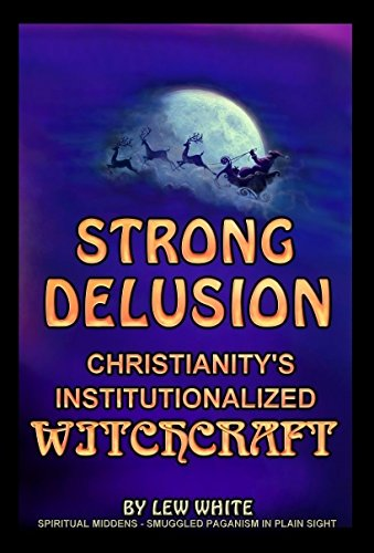 Strong Delusion - Christianity's Institutionalized Witchcraft PDF