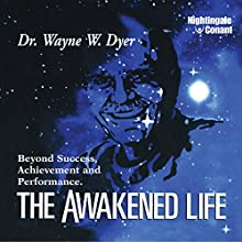 The Awakened Life: Beyond Success, Achievement and Performance Speech by Wayne Dyer Narrated by Wayne Dyer