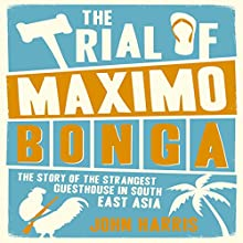 The Trial of Maximo Bonga: The Story of the Strangest Guesthouse in South East Asia (       UNABRIDGED) by John Harris Narrated by Matt Addis