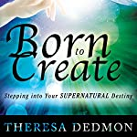 Born to Create: Stepping into Your Supernatural Destiny | Theresa Dedmon