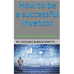 HOW TO BE A SUCCESSFUL INVENTOR: THE FUTURE IS IN YOUR HANDS...