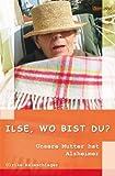 Ilse, wo bist Du?: Unsere Mutter hat Alzheimer