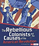The Rebellious Colonists and the Causes of the American Revolution (The Story of the American Revolution)
