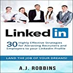 LinkedIn: 30 Highly Effective Strategies for Attracting Recruiters and Employers to Your LinkedIn Profile | A. J. Robbins