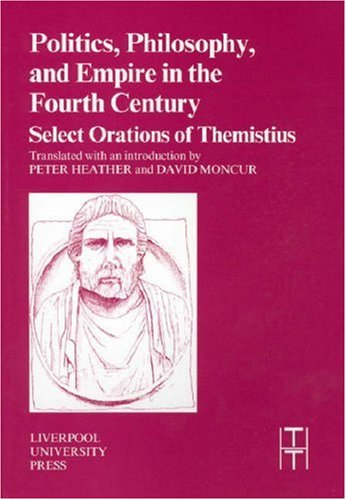 Politics, Philosophy and Empire in the Fourth Century: Themistius' Select Orations (Liverpool University Press - Translated Texts for Historians)