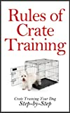 img - for Rules of Crate Training: A Step-by-Step Guide on How to Crate Train Your Dog (Crate Training Puppies,Crate Training Puppies and Dogs at Home, House Training) book / textbook / text book