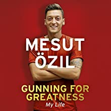 Gunning for Greatness: My Life: With an Introduction by Jose Mourinho Audiobook by Mesut Özil Narrated by Rich Keeble