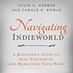Navigating Indieworld: A Beginner's Guide to Self-Publishing and Marketing Your Book | Julie A. Gerber,Carole P. Roman
