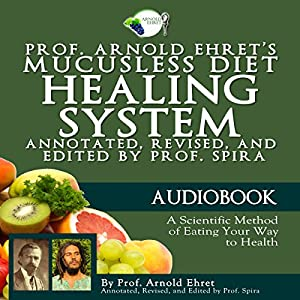 Prof. Arnold Ehret's Mucusless Diet Healing System: Annotated, Revised, and Edited by Prof. Spira Audiobook