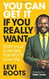 Levi Roots You Can Get it If You Really Want: Start Your Business, Transform Your Life