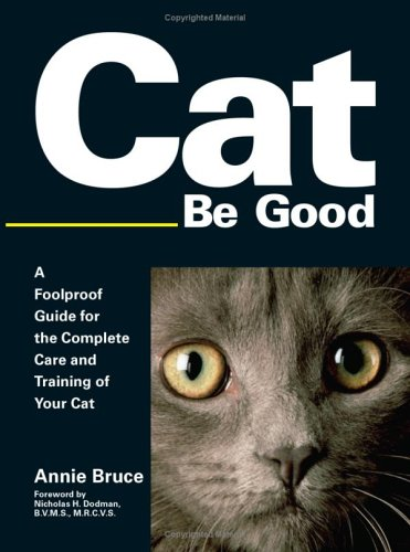 Cat Be Good : A Foolproof Guide for the Complete Care And Training of Your Cat, ANNIE BRUCE