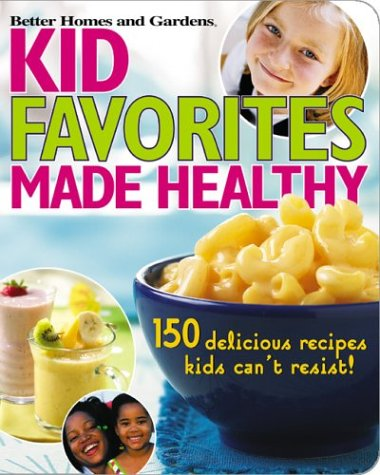 Kid Favorites Made Healthy (Better Homes and Gardens): 150 Delicious Recipes Kids Can't Resist (Better Homes & Gardens Cooking)