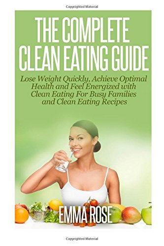 The Complete Clean Eating Guide: Lose Weight Quickly, Achieve Optimal Health And Feel Energized With Clean Eating For Busy Families And Clean Eating Recipes