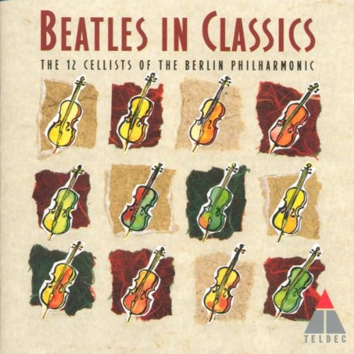 Beatles in Classics: The 12 Cellists of the Berlin Philharmonic by Lennon & McCartney, Beatles, 12 Cellists of the Berlin Philharmonic and Rolf Kuhn