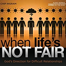 When Life's Not Fair : God's Direction for Difficult Relationships  by Chip Ingram Narrated by Chip Ingram