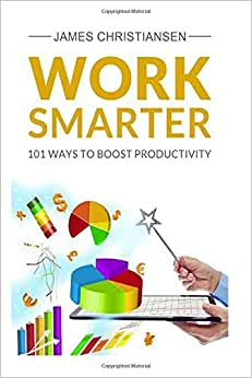 Work Smarter: 101 Ways To Increase Your Productivity: Become A Productivity Ninja Today!