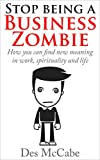 Stop Being A Business Zombie: - How you can find new meaning in work, spirituality and life. (Exploring Business, Business Strategy, Time Management and Business Skills)