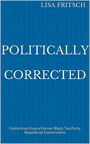 Politically Corrected: Corrections From A Former Black, Tea Party, Republican Conservative