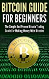 Bitcoin Guide For Beginners: The Simple And Proven Bitcoin Trading Guide For Making Money With Bitcoins
