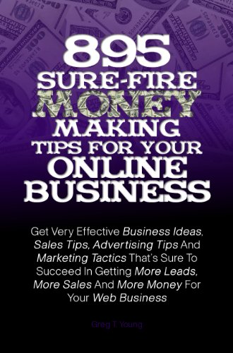 895 Sure-Fire  Money Making Tips For Your Online Business: Get Very Effective Business Ideas, Sales Tips, Advertising Tips And Marketing Tactics Thats ... Sales And More Money For Your Web Business
