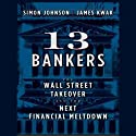 13 Bankers: The Wall Street Takeover and the Next Financial Meltdown (       UNABRIDGED) by Simon Johnson, James Kwak Narrated by Erik Synnestvedt