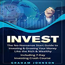 Invest: The No-Nonsense Start Guide to Investing & Growing Your Money Like the Rich & Wealthy: Including 7-Day Investing Crash Course   Livre audio Auteur(s) : Graham Johnson Narrateur(s) : Jon Turner