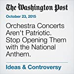 Orchestra Concerts Aren't Patriotic. Stop Opening Them with the National Anthem. | Scott Cantrell