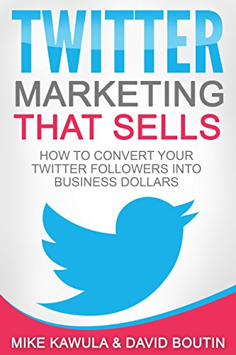 Twitter Marketing That Sells: How to Convert Your Twitter Followers into Business Dollars