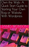 Own the Web:  A Quick Start Guide to Starting Your Own Blog or Website With Wordpress