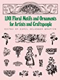 1001 Floral Motifs and Ornaments for Artists and Craftspeople (Dover Pictorial Archive) (048625352X) by Grafton, Carol Belanger