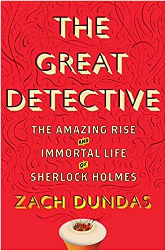 The Great Detective: The Amazing Rise and Immortal Life of Sherlock Holmes written by Zach Dundas