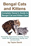 Bengal Cats and Kittens: Complete Owners Guide to Bengal Cat and Kitten Care: Personality, temperament, breeding, training, health, diet, life expectancy, buying, cost, and more facts