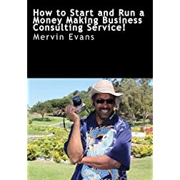 How to Start and Run a  Money Making Business Consulting Service!