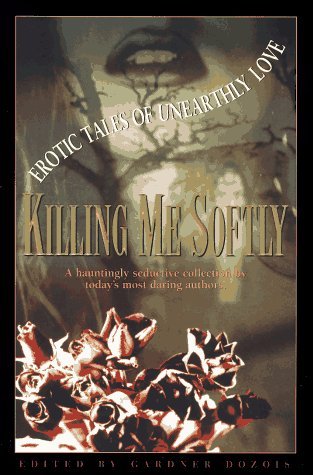 Killing Me Softly : Erotic Tales of Unearthly Love