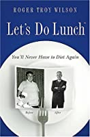 Let's Do Lunch: You'll Never Have to Diet Again
