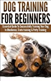 Dog Training For Beginners: Essential Guide to Successfully Training Your Dog In Obedience, Crate Training, & Potty Training (FREE BONUS VIDEO) (Training ... Crate Training, Potty Training,Obedience)