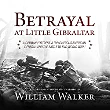 Betrayal at Little Gibraltar: A German Fortress, a Treacherous American General, and the Battle to End World War I Audiobook by William Walker Narrated by Robertson Dean