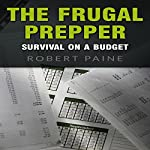 The Frugal Prepper: Survival on a Budget | Robert Paine