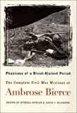 Phantoms of a Blood-Stained Period: The Complete Civil War Writings of Ambrose Bierce
