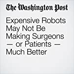 Expensive Robots May Not Be Making Surgeons — or Patients — Much Better | Carolyn Y. Johnson