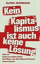 KEIN KAPITALISMUS IST AUCH KEINE LÖSUNG: WAS WIR HEUTE VON ADAM SMITH, KARL MARX UND MAYNARD KEYNES LERNEN KÖNNEN (GERMAN EDITION)