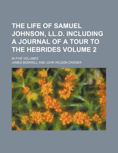 The life of Samuel Johnson, LL.D. including a journal of a tour to the Hebrides; in five volumes Volume 2