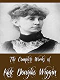 The Complete Works of Kate Douglas Wiggin (28 Complete Works of Kate Douglas Wiggin Including A Cathedral Courtship, The Romance of a Christmas Card, Rebecca of Sunnybrook Farm, Bluebeard, & More)