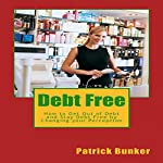Debt Free: How to Get Out of Debt and Stay Debt Free by Changing Your Perception   Patrick Bunker