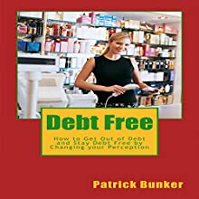 Debt Free: How to Get Out of Debt and Stay Debt Free by Changing Your Perception Audiobook by Patrick Bunker Narrated by Trevor Clinger